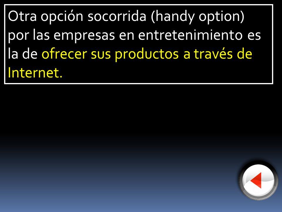 Otra opción socorrida (handy option) por las empresas en entretenimiento es la de ofrecer sus productos a través de Internet.