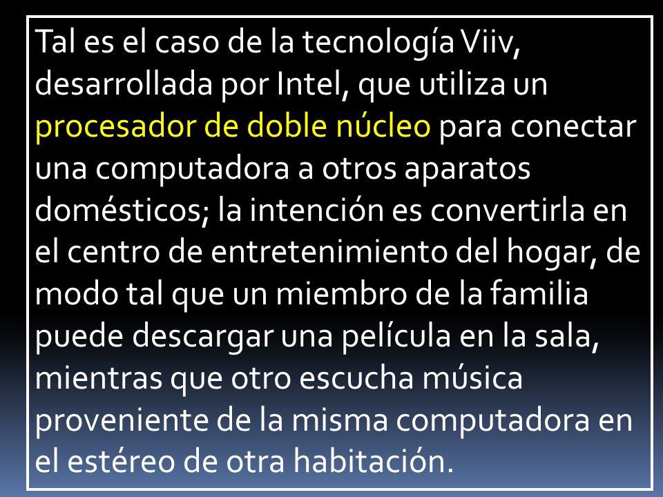 Tal es el caso de la tecnología Viiv, desarrollada por Intel, que utiliza un procesador de doble núcleo para conectar una computadora a otros aparatos