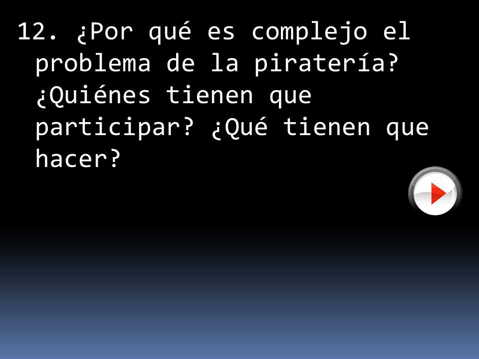 12. ¿Por qué es complejo el problema de la piratería? ¿Quiénes tienen que participar? ¿Qué tienen que hacer?