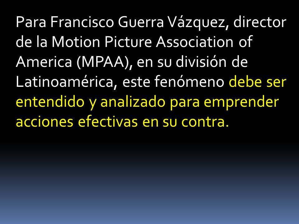 Para Francisco Guerra Vázquez, director de la Motion Picture Association of America (MPAA), en su división de Latinoamérica, este fenómeno debe ser en