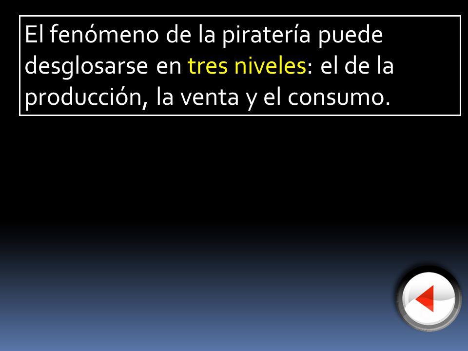 El fenómeno de la piratería puede desglosarse en tres niveles: el de la producción, la venta y el consumo.