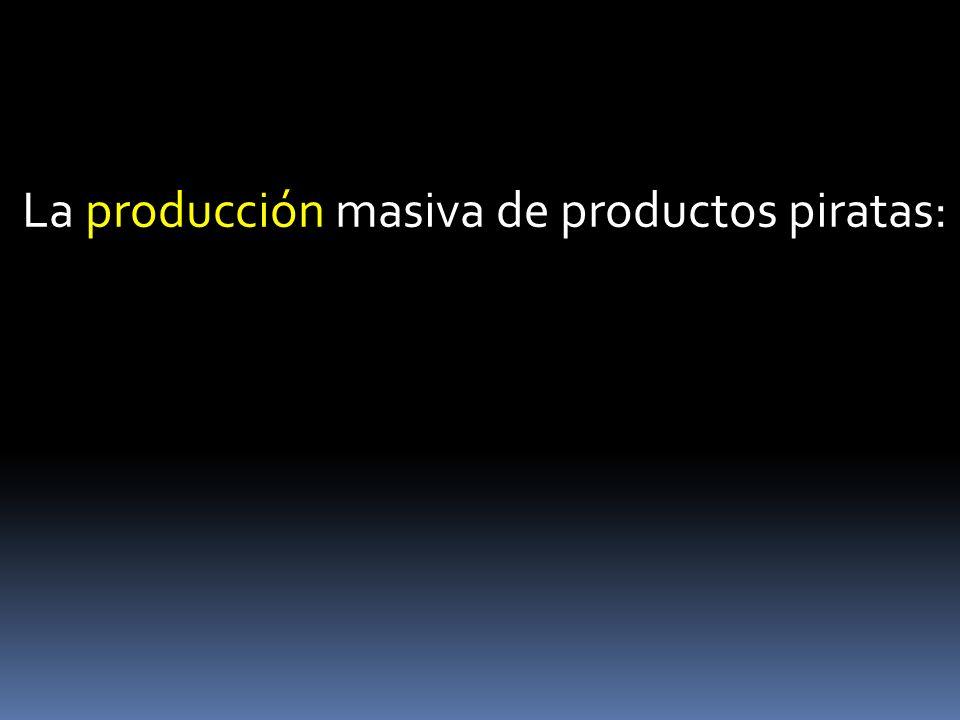 La producción masiva de productos piratas: