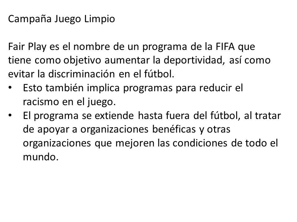 Campaña Juego Limpio Fair Play es el nombre de un programa de la FIFA que tiene como objetivo aumentar la deportividad, así como evitar la discriminac