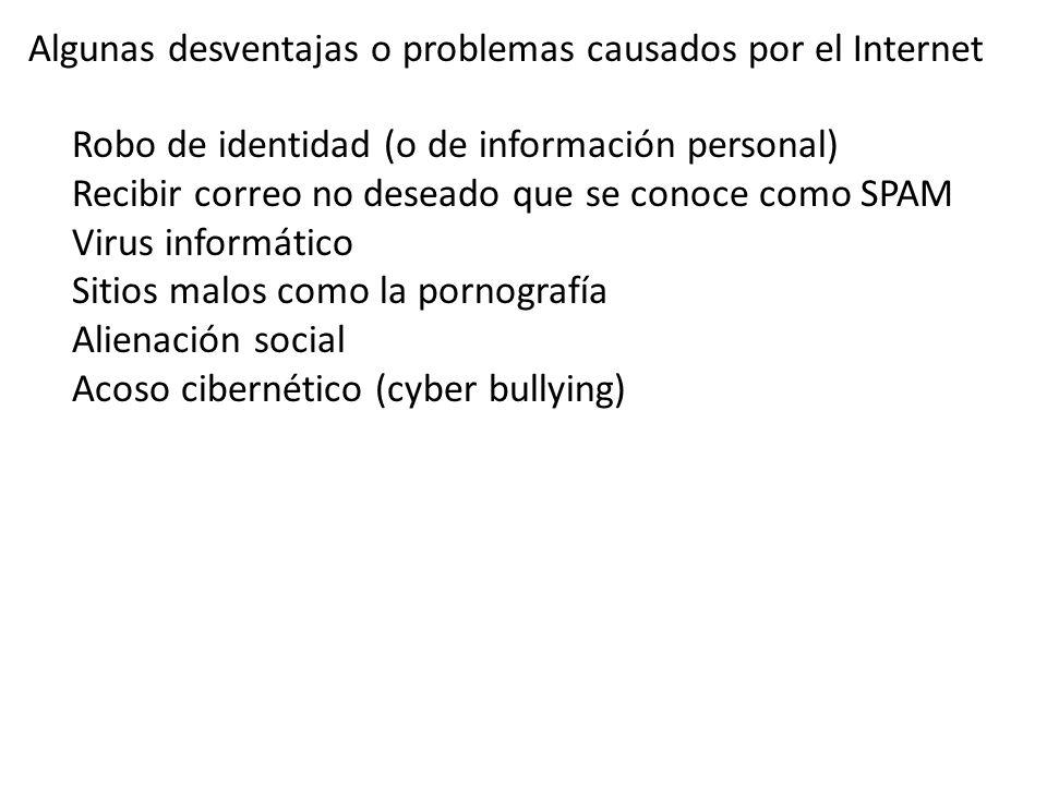 Robo de identidad (o de información personal) Recibir correo no deseado que se conoce como SPAM Virus informático Sitios malos como la pornografía Alienación social Acoso cibernético (cyber bullying) Algunas desventajas o problemas causados por el Internet