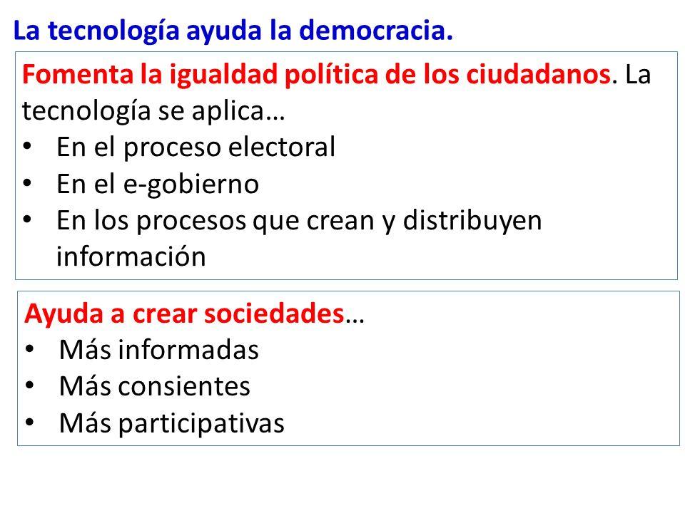 La tecnología ayuda la democracia. Ayuda a crear sociedades… Más informadas Más consientes Más participativas Fomenta la igualdad política de los ciud