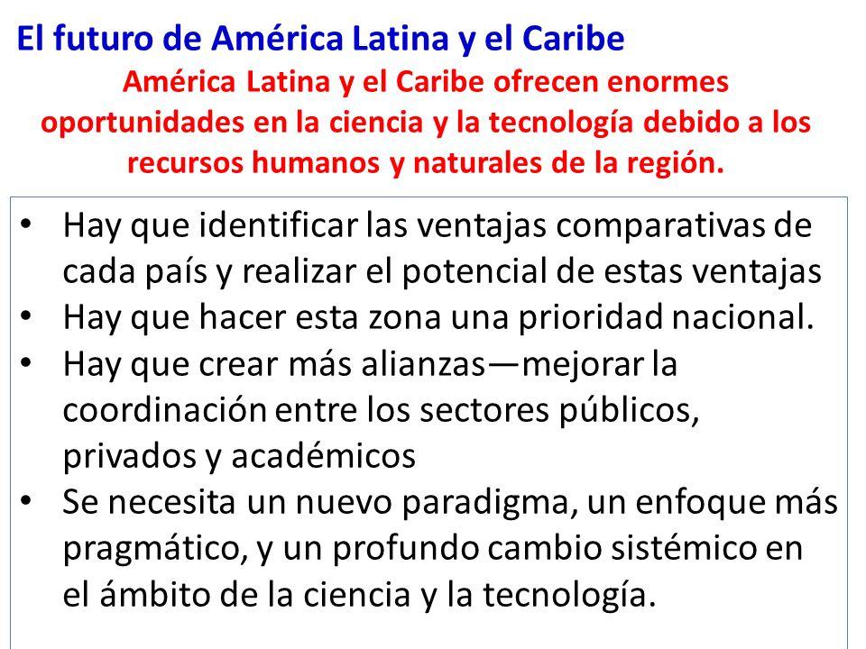 El futuro de América Latina y el Caribe América Latina y el Caribe ofrecen enormes oportunidades en la ciencia y la tecnología debido a los recursos humanos y naturales de la región.