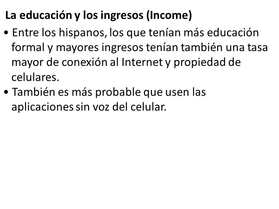 Entre los hispanos, los que tenían más educación formal y mayores ingresos tenían también una tasa mayor de conexión al Internet y propiedad de celula
