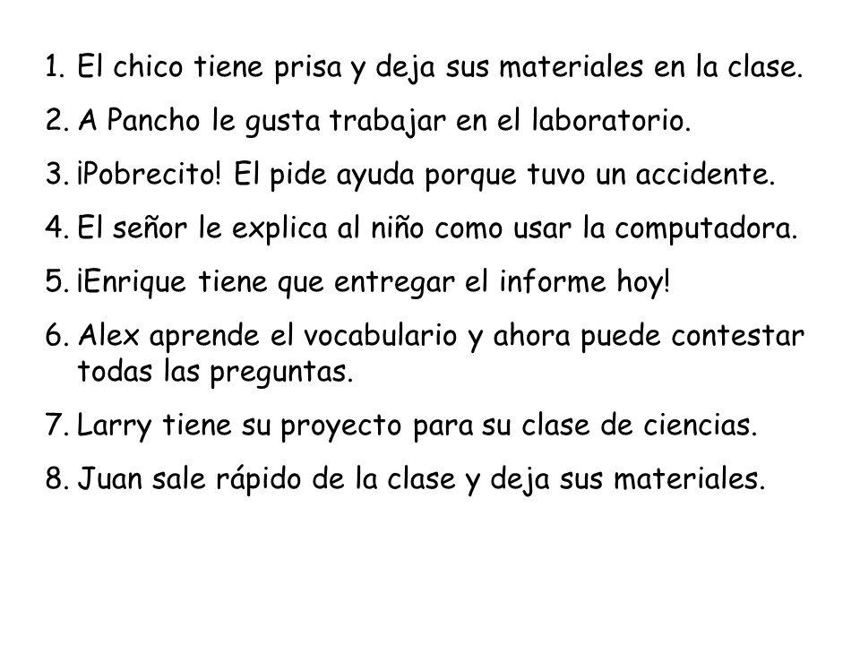 1.El chico tiene prisa y deja sus materiales en la clase. 2.A Pancho le gusta trabajar en el laboratorio. 3.¡Pobrecito! El pide ayuda porque tuvo un a