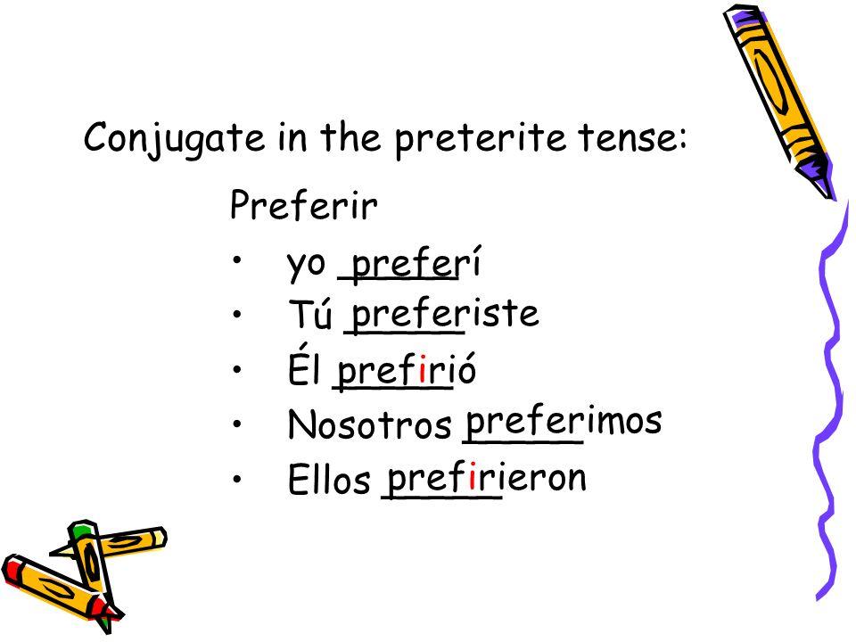 Conjugate in the preterite tense: Preferir yo _____ Tú _____ Él _____ Nosotros _____ Ellos _____ preferí preferiste prefirió preferimos prefirieron