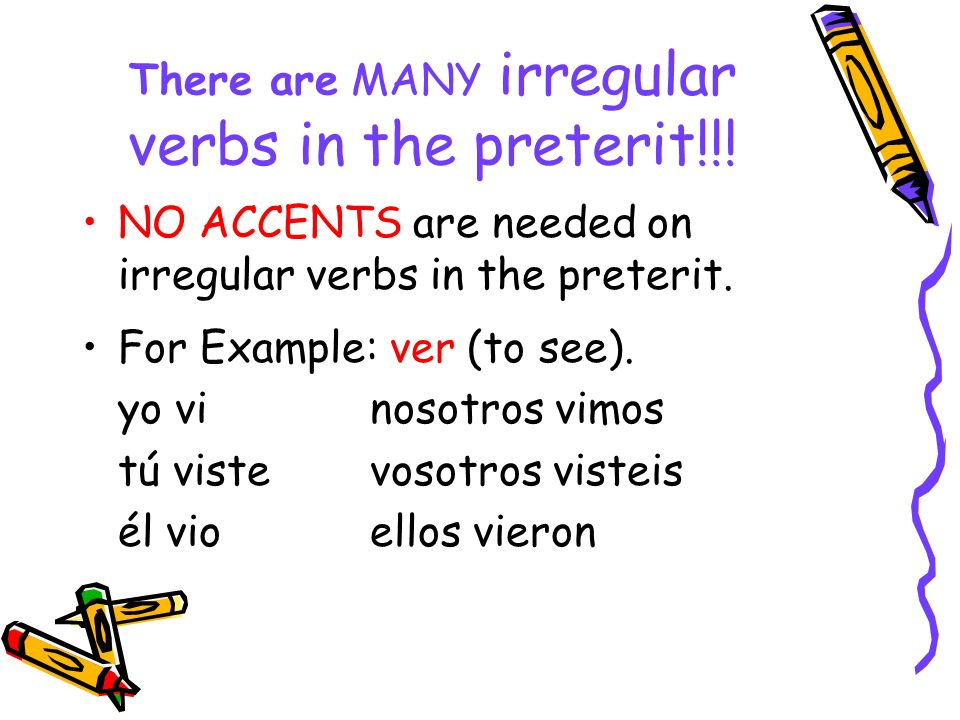There are MANY irregular verbs in the preterit!!! NO ACCENTS are needed on irregular verbs in the preterit. For Example: ver (to see). yo vinosotros v