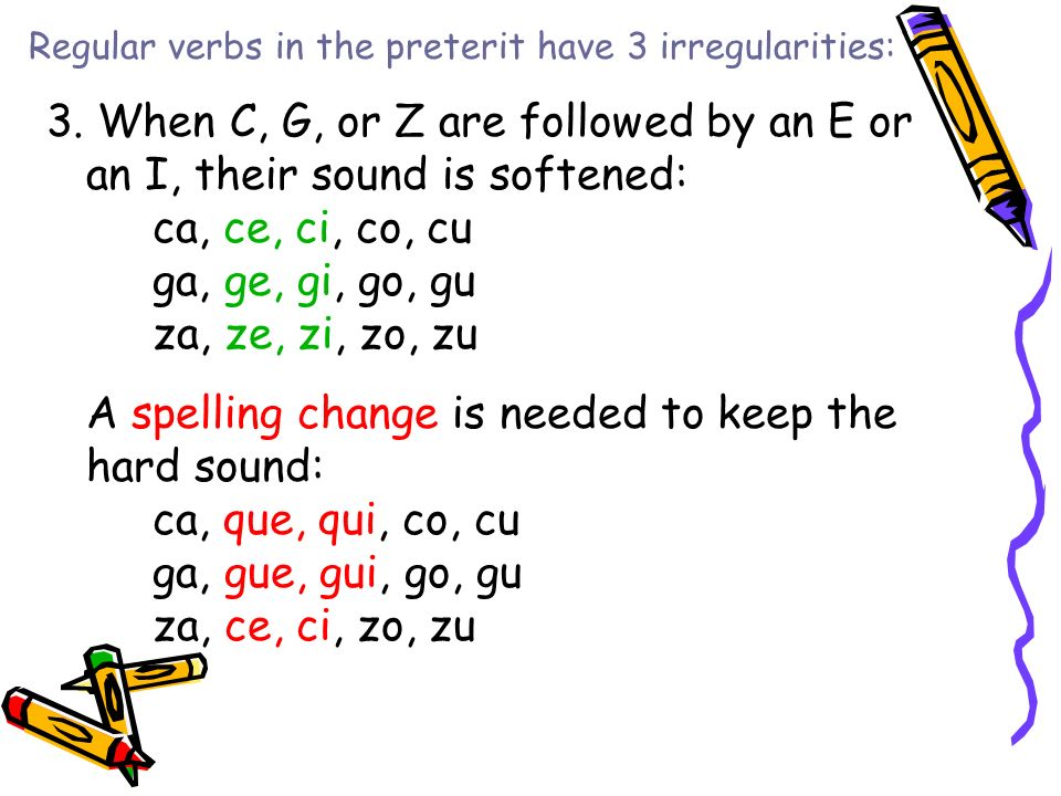 Regular verbs in the preterit have 3 irregularities: 3. When C, G, or Z are followed by an E or an I, their sound is softened: ca, ce, ci, co, cu ga,