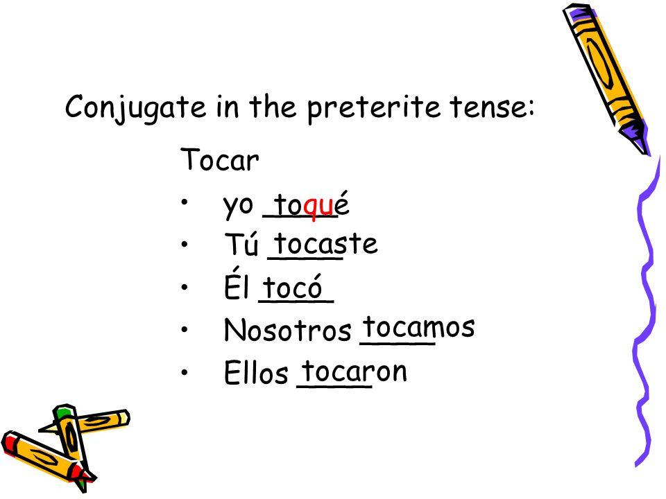 Conjugate in the preterite tense: Tocar yo ____ Tú ____ Él ____ Nosotros ____ Ellos ____ toqué tocaste tocó tocamos tocaron
