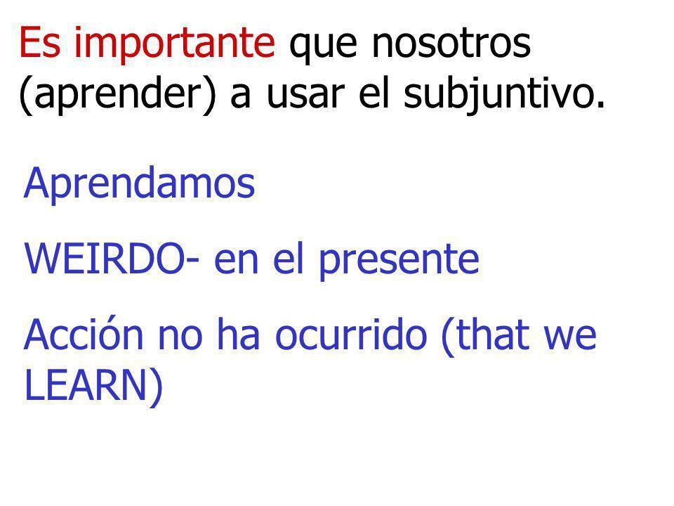 Es importante que nosotros (aprender) a usar el subjuntivo. Aprendamos WEIRDO- en el presente Acción no ha ocurrido (that we LEARN)