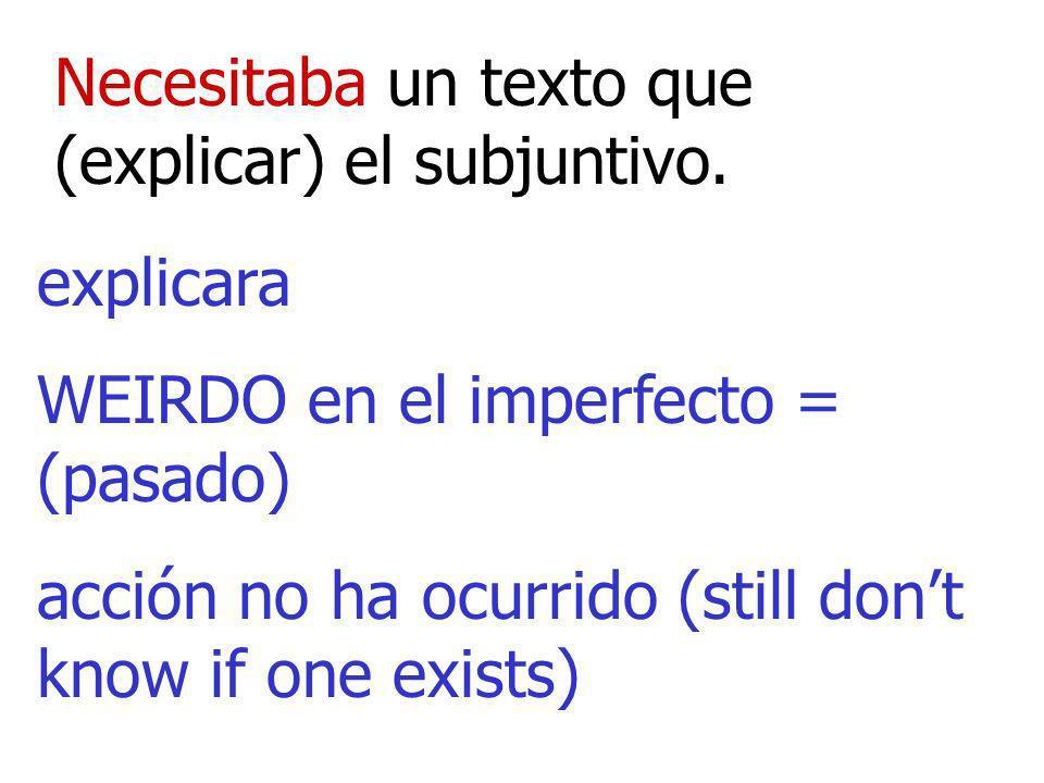 Necesitaba un texto que (explicar) el subjuntivo. explicara WEIRDO en el imperfecto = (pasado) acción no ha ocurrido (still dont know if one exists)