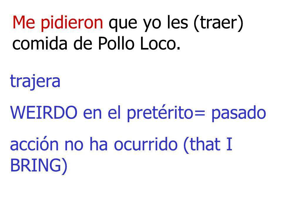 Me pidieron que yo les (traer) comida de Pollo Loco. trajera WEIRDO en el pretérito= pasado acción no ha ocurrido (that I BRING)