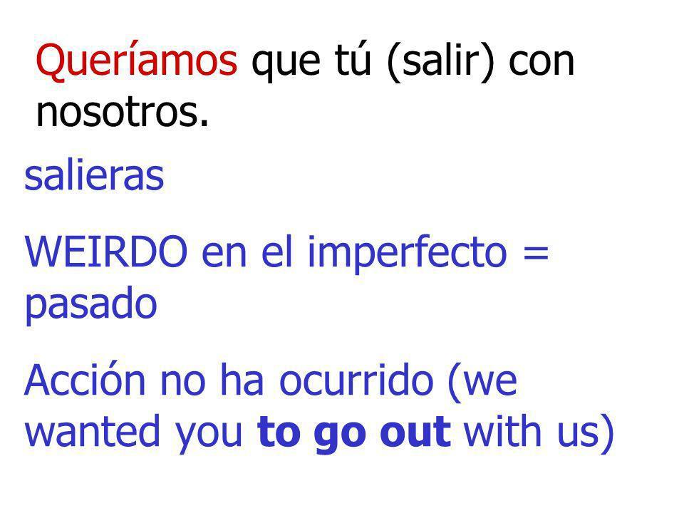 Queríamos que tú (salir) con nosotros. salieras WEIRDO en el imperfecto = pasado Acción no ha ocurrido (we wanted you to go out with us)