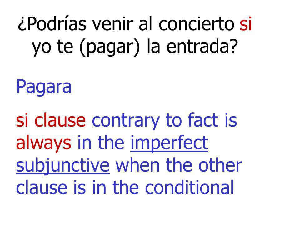 ¿Podrías venir al concierto si yo te (pagar) la entrada? Pagara si clause contrary to fact is always in the imperfect subjunctive when the other claus