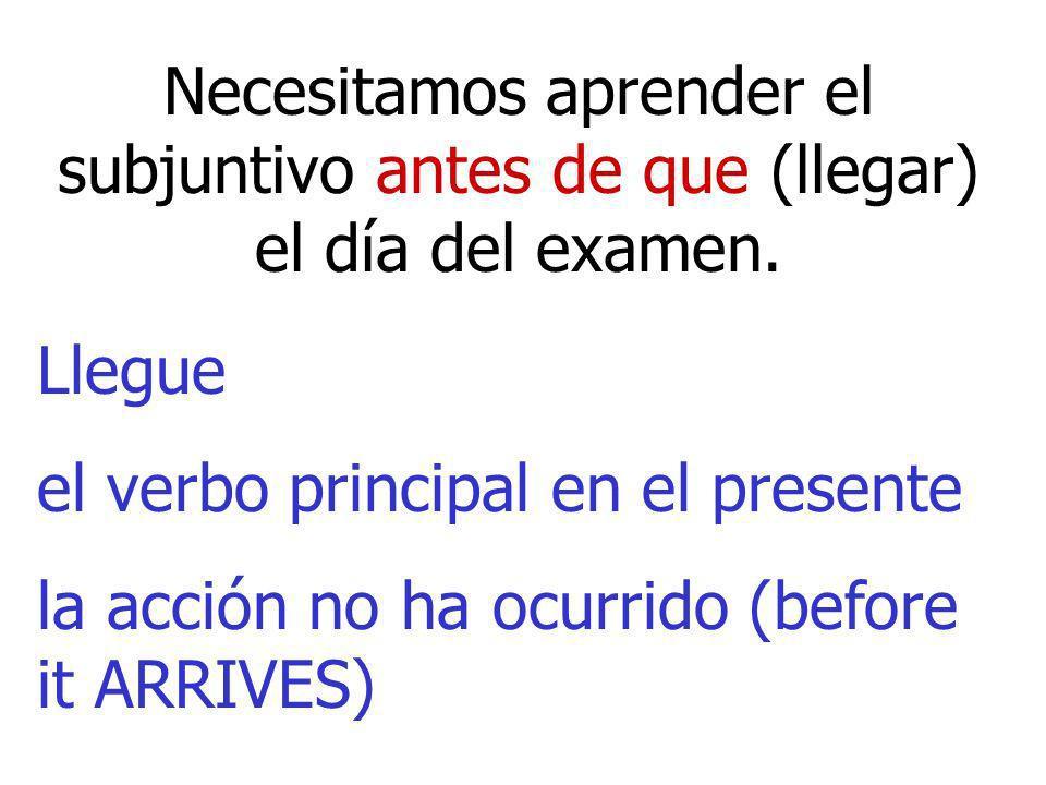 Necesitamos aprender el subjuntivo antes de que (llegar) el día del examen. Llegue el verbo principal en el presente la acción no ha ocurrido (before