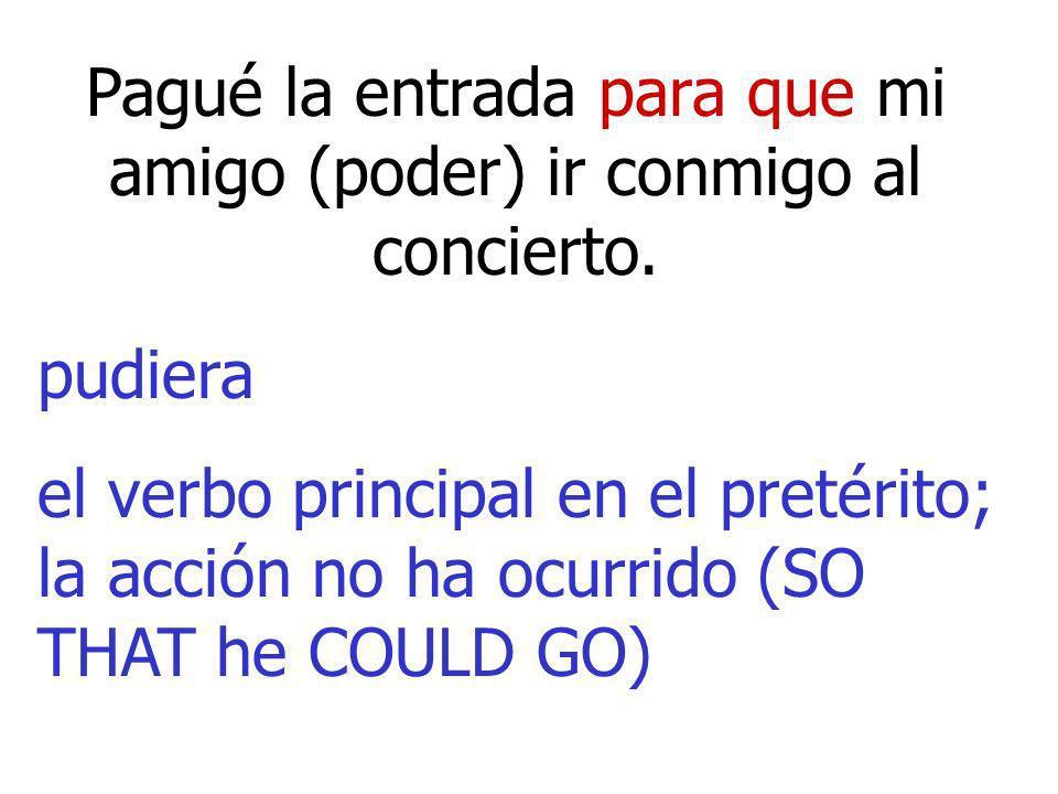 Pagué la entrada para que mi amigo (poder) ir conmigo al concierto. pudiera el verbo principal en el pretérito; la acción no ha ocurrido (SO THAT he C