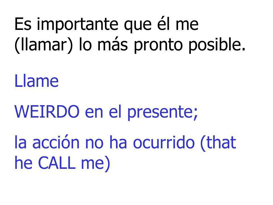 Es importante que él me (llamar) lo más pronto posible. Llame WEIRDO en el presente; la acción no ha ocurrido (that he CALL me)