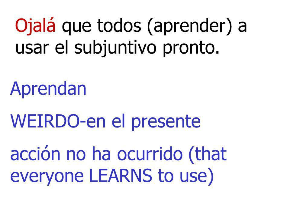 Ojalá que todos (aprender) a usar el subjuntivo pronto. Aprendan WEIRDO-en el presente acción no ha ocurrido (that everyone LEARNS to use)