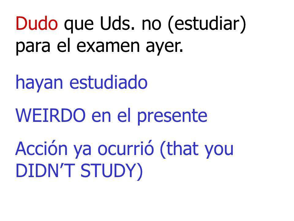 Dudo que Uds. no (estudiar) para el examen ayer. hayan estudiado WEIRDO en el presente Acción ya ocurrió (that you DIDNT STUDY)