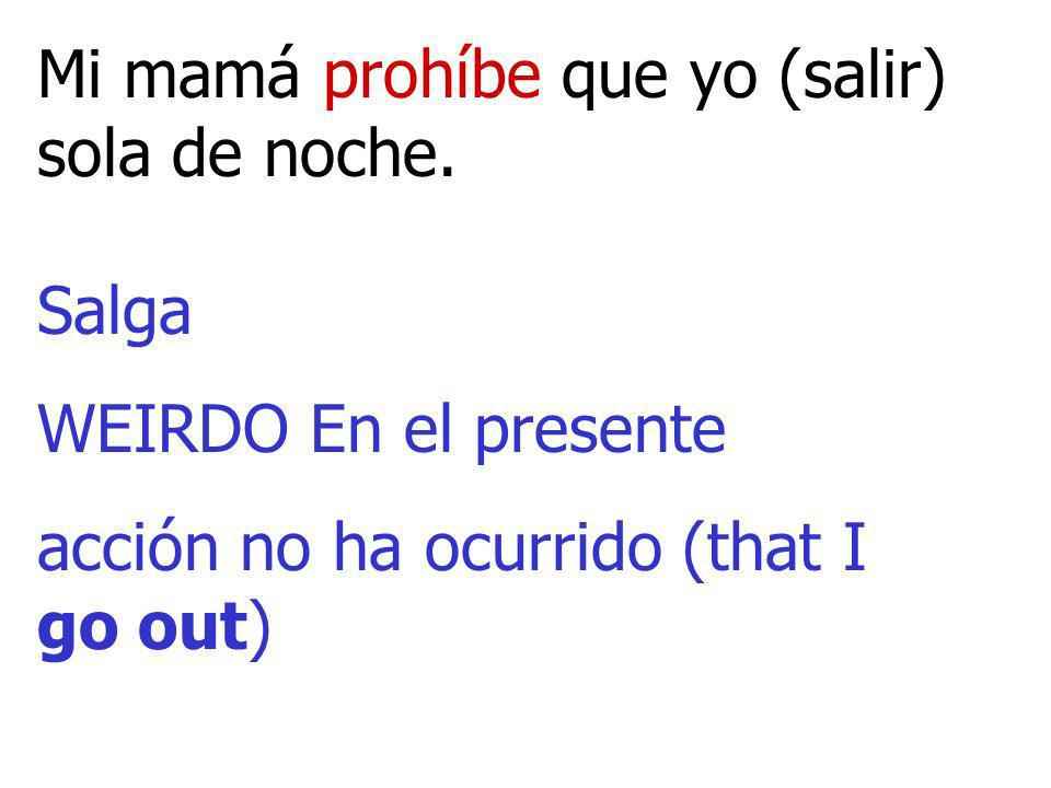 Mi mamá prohíbe que yo (salir) sola de noche. Salga WEIRDO En el presente acción no ha ocurrido (that I go out)