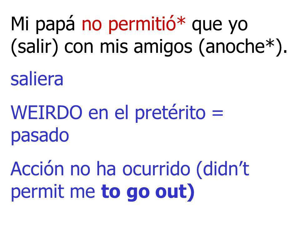 Mi papá no permitió* que yo (salir) con mis amigos (anoche*). saliera WEIRDO en el pretérito = pasado Acción no ha ocurrido (didnt permit me to go out
