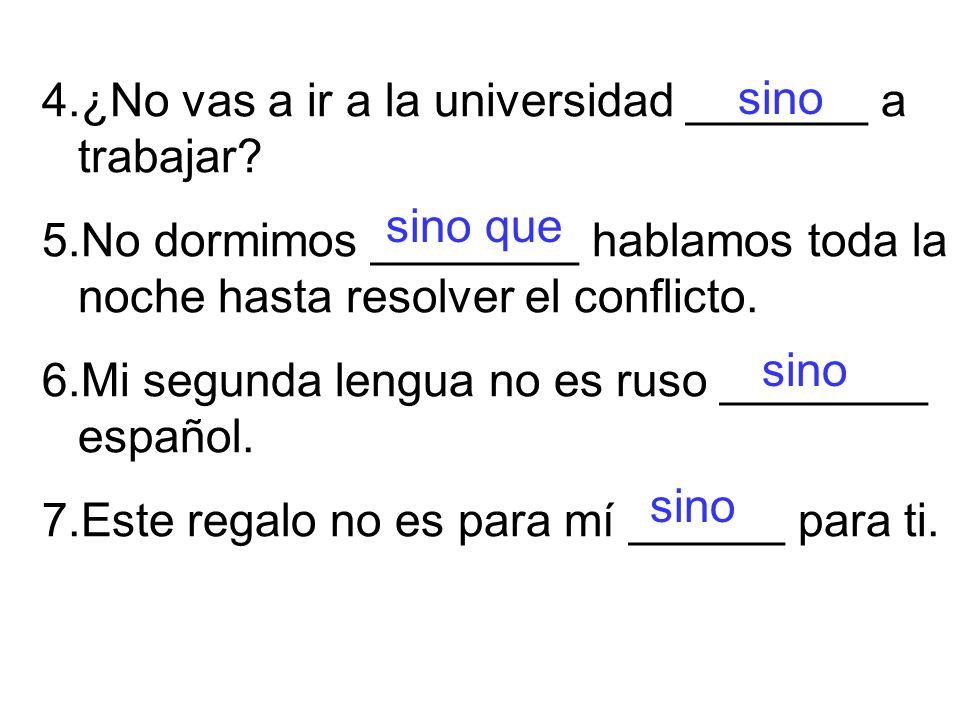4.¿No vas a ir a la universidad _______ a trabajar.