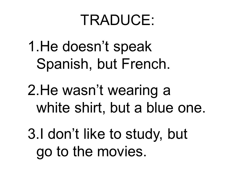 TRADUCE: 1.He doesnt speak Spanish, but French. 2.He wasnt wearing a white shirt, but a blue one.