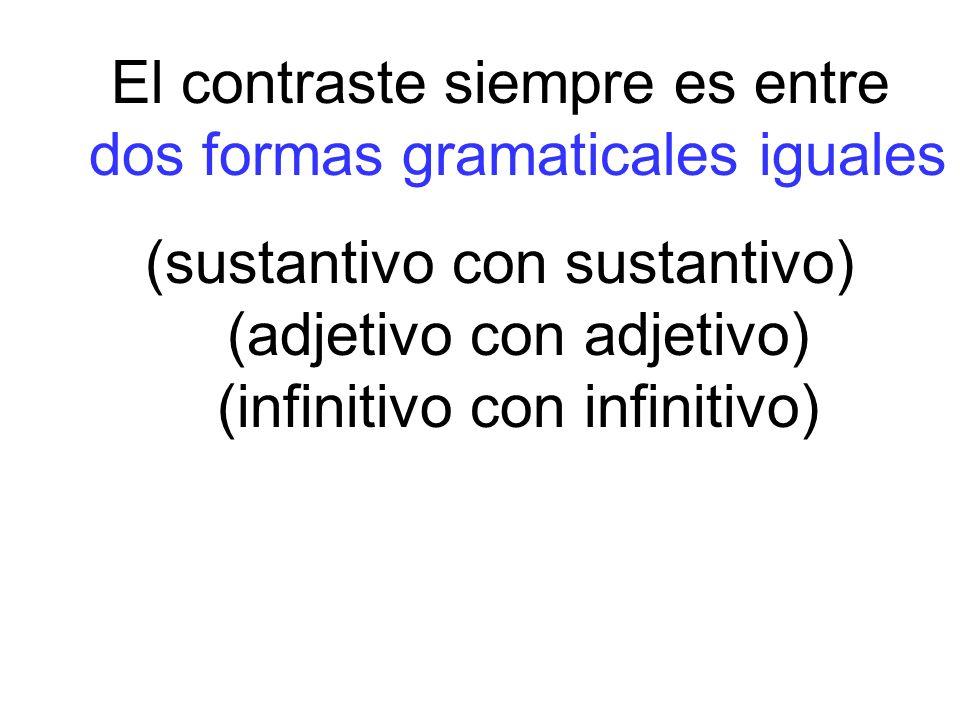 El contraste siempre es entre dos formas gramaticales iguales (sustantivo con sustantivo) (adjetivo con adjetivo) (infinitivo con infinitivo)