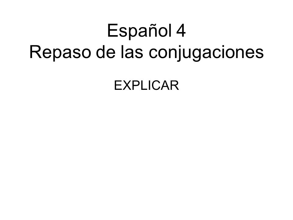 Español 4 Repaso de las conjugaciones EXPLICAR
