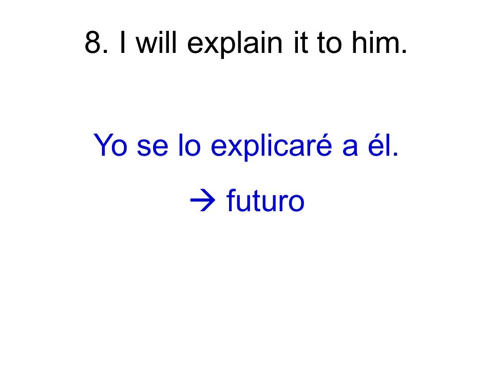 8. I will explain it to him. Yo se lo explicaré a él. futuro