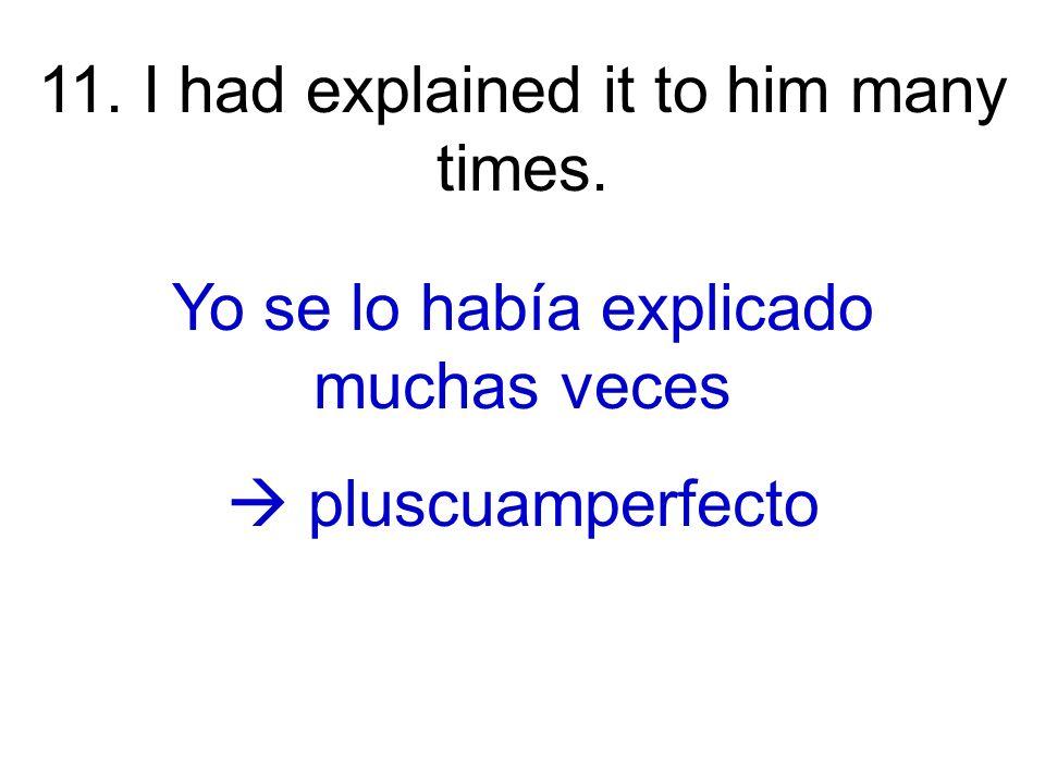11. I had explained it to him many times. Yo se lo había explicado muchas veces pluscuamperfecto