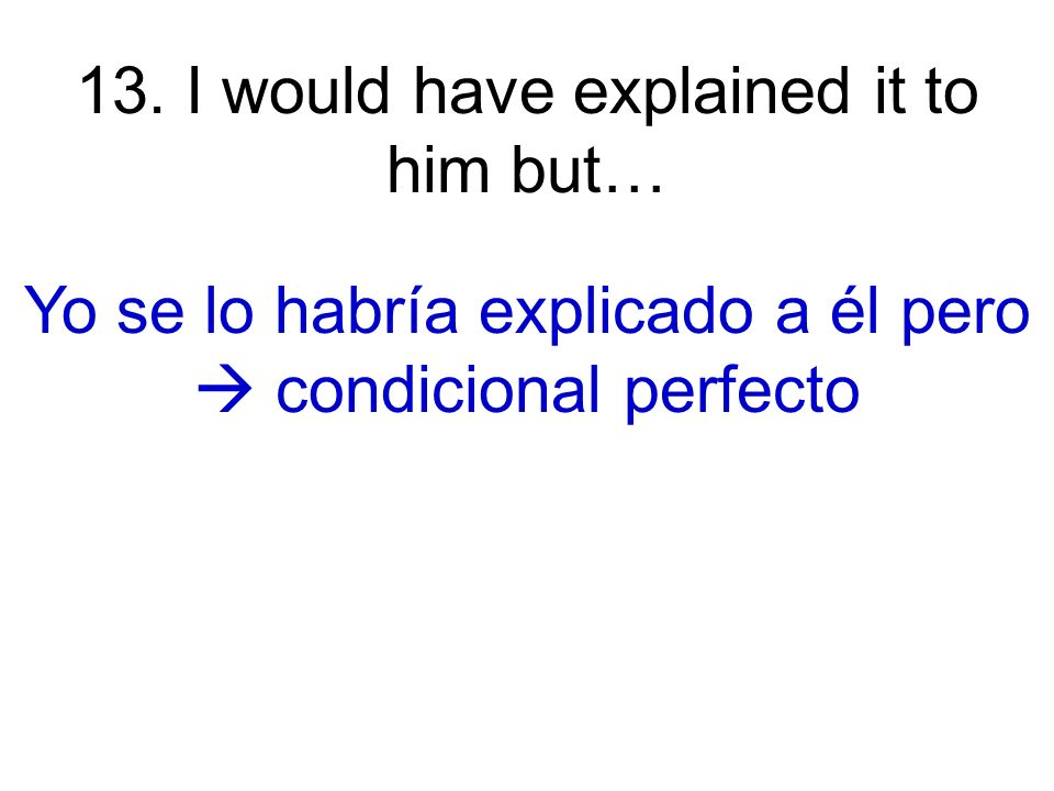 13. I would have explained it to him but… Yo se lo habría explicado a él pero condicional perfecto