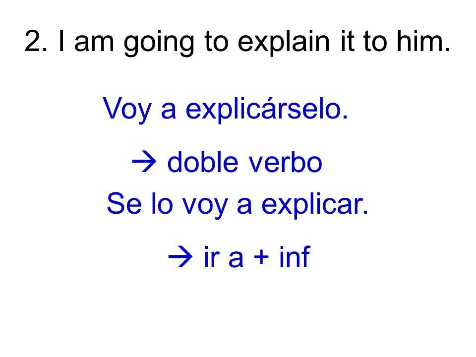 3.I am explaining it to him. Estoy explicándoselo (a él).