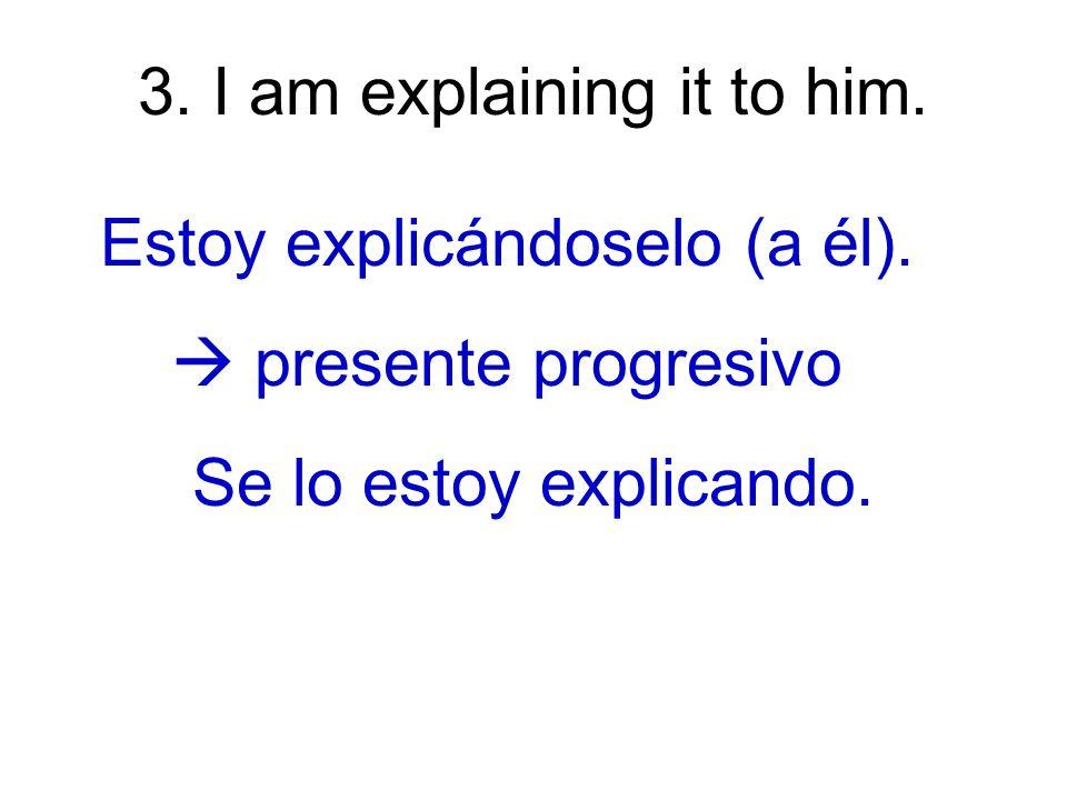 4. I explain it to him. Yo se lo explico (a él) presente