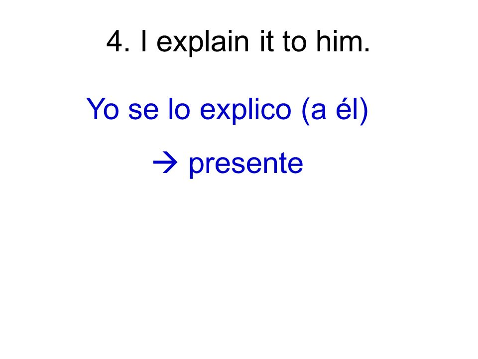 4. I explain it to him. Yo se lo explico (a él) presente