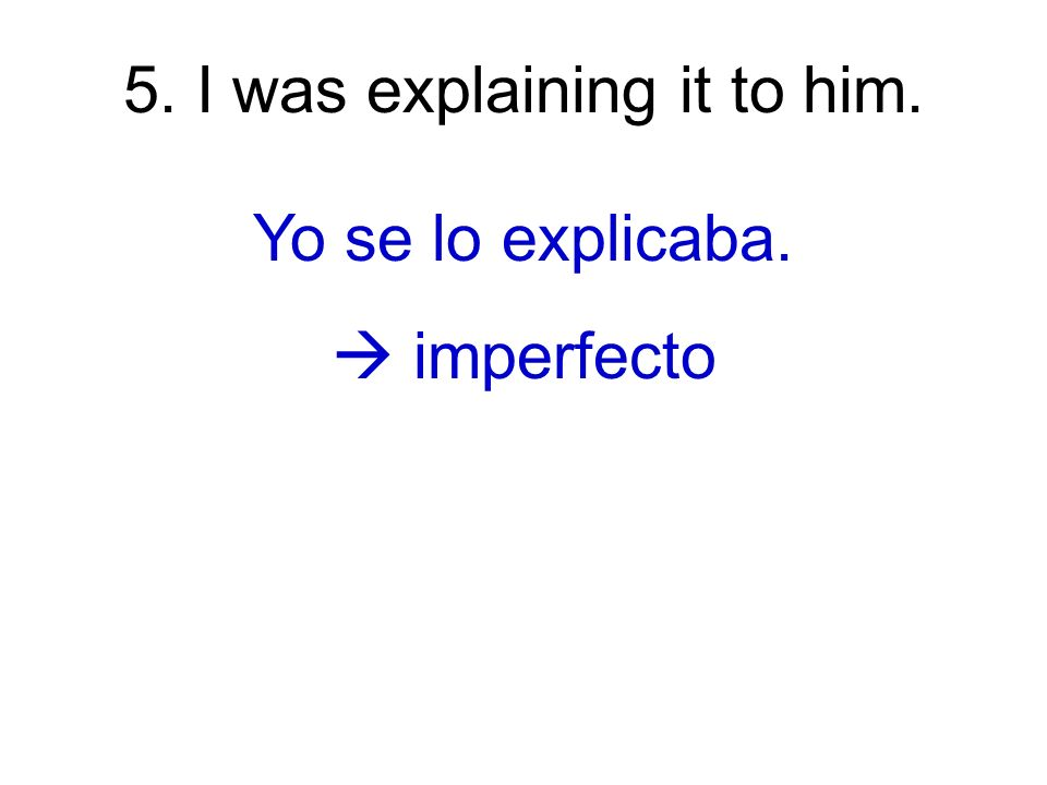 5. I was explaining it to him. Yo se lo explicaba. imperfecto