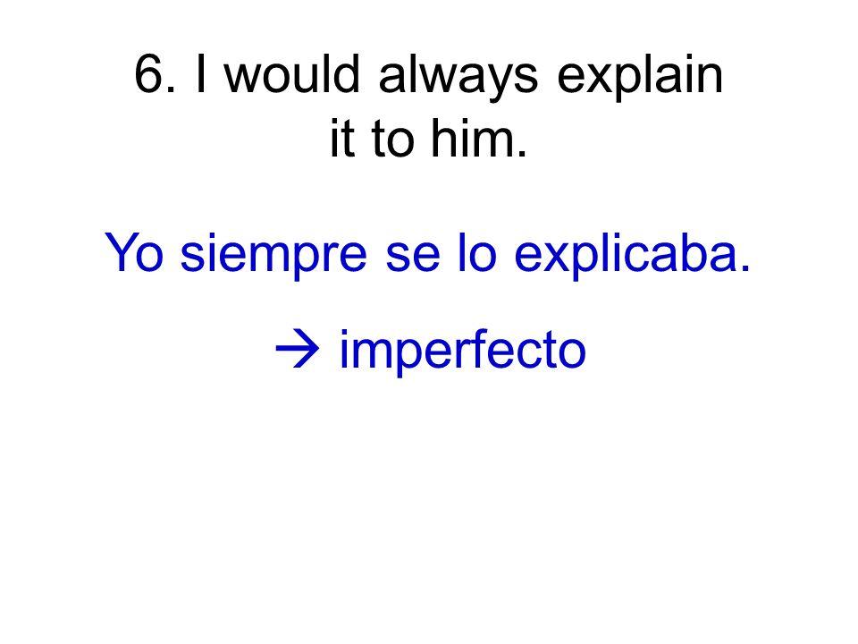 7. I explained it to him. Yo se lo expliqué a él. pretérito