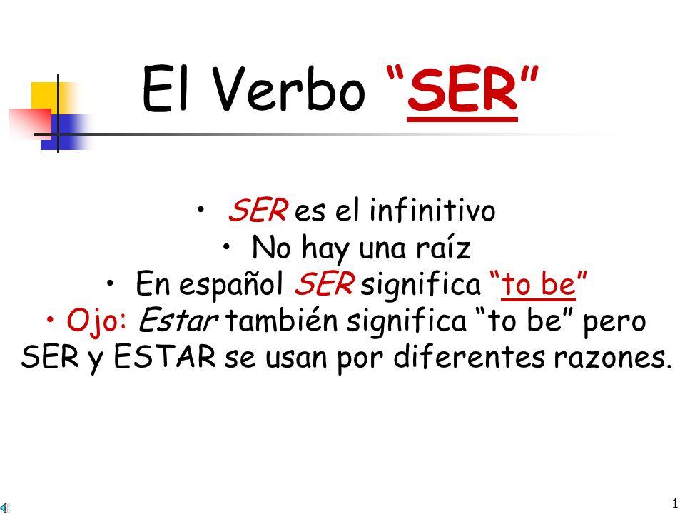 1 El Verbo SER SER es el infinitivo No hay una raíz En español SER significa to be Ojo: Estar también significa to be pero SER y ESTAR se usan por diferentes razones.