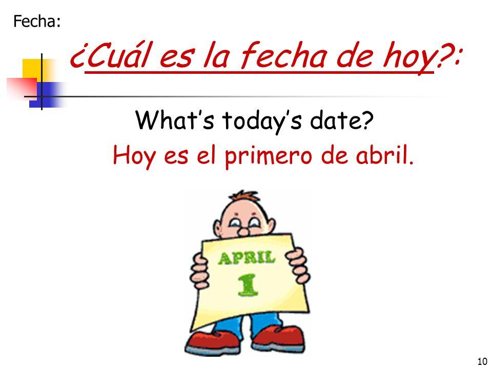 10 ¿Cuál es la fecha de hoy?: Whats todays date? Hoy es el primero de abril. Fecha: