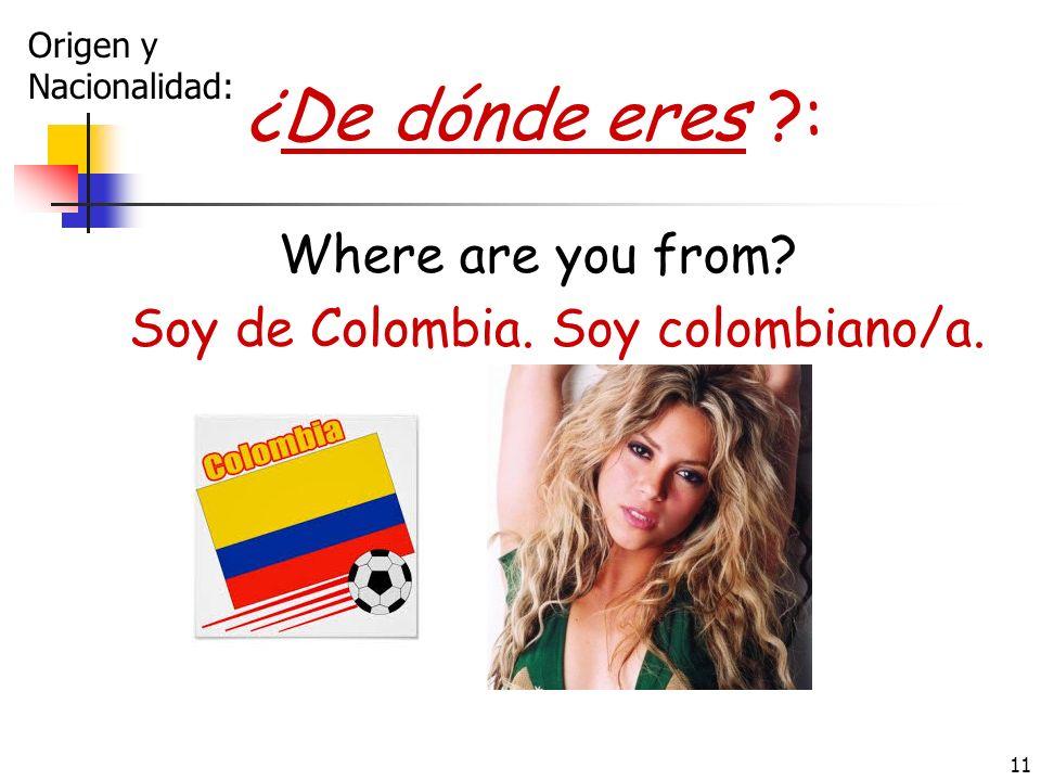 11 ¿De dónde eres ?: Where are you from? Soy de Colombia. Soy colombiano/a. Origen y Nacionalidad: