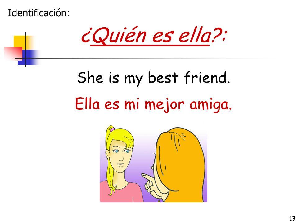 13 ¿Quién es ella?: Ella es mi mejor amiga. She is my best friend. Identificación: