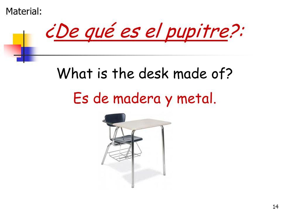 14 ¿De qué es el pupitre?: Es de madera y metal. What is the desk made of? Material:
