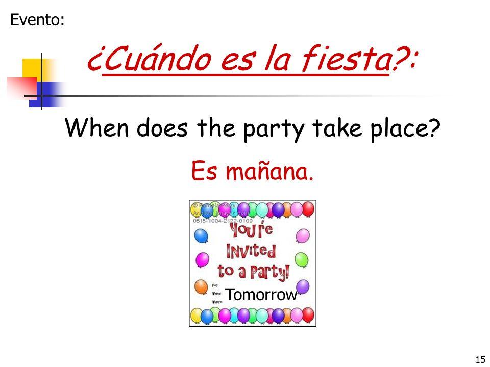 15 ¿Cuándo es la fiesta?: Es mañana. When does the party take place? Tomorrow Evento:
