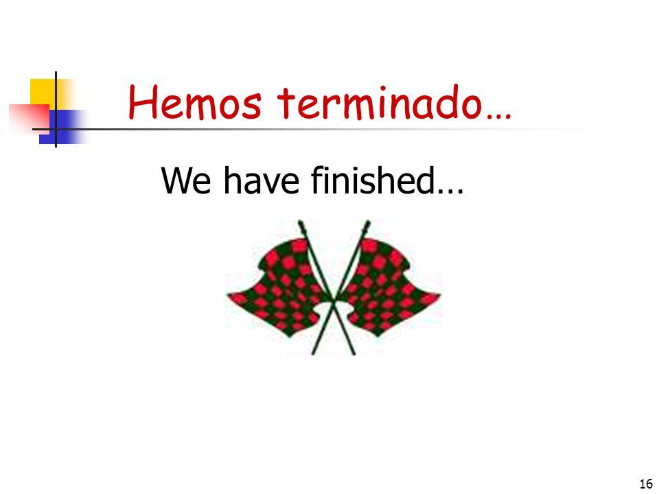 16 Hemos terminado… We have finished…