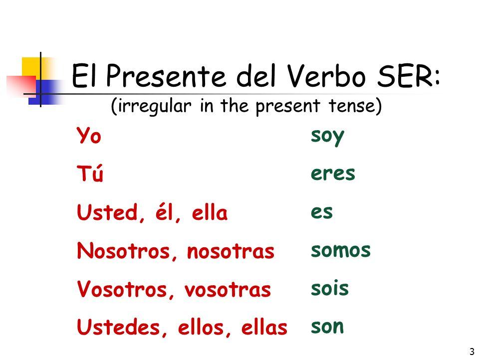 3 El Presente del Verbo SER: (irregular in the present tense) Yo Tú Usted, él, ella Nosotros, nosotras Vosotros, vosotras Ustedes, ellos, ellas soy eres es somos sois son