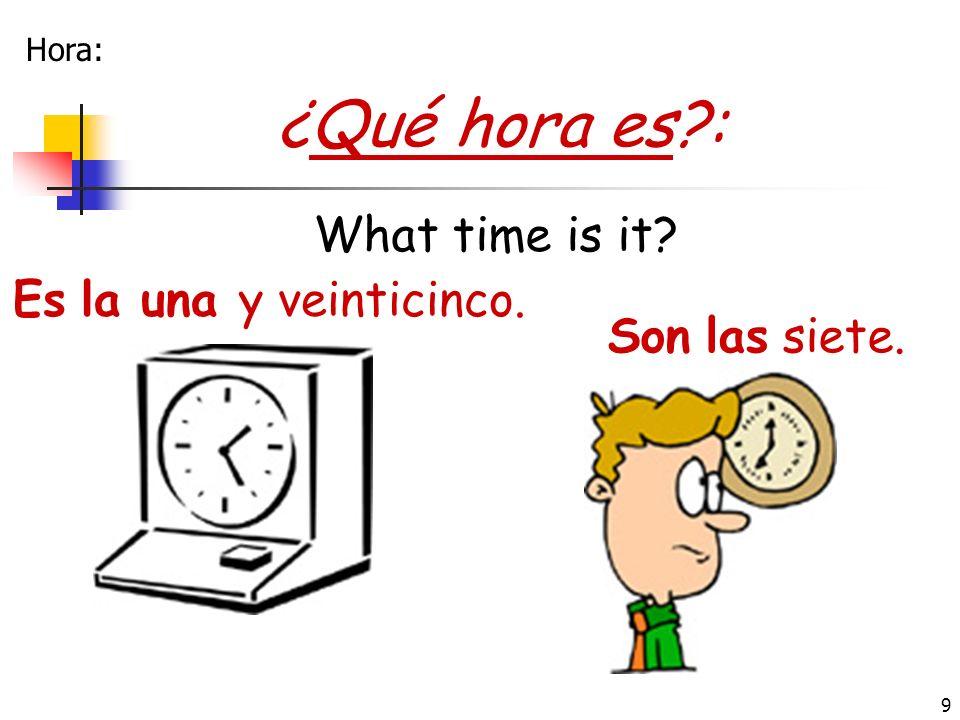 9 ¿Qué hora es?: Es la una y veinticinco. What time is it? Son las siete. Hora: