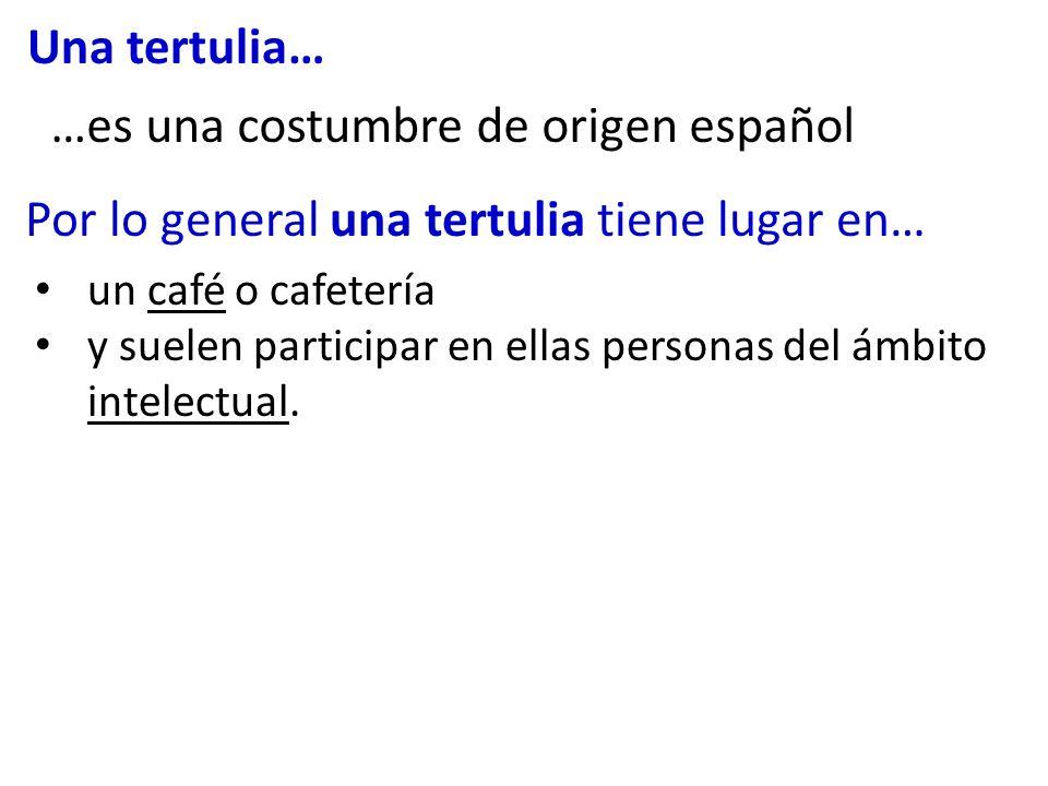Una tertulia… un café o cafetería y suelen participar en ellas personas del ámbito intelectual. Por lo general una tertulia tiene lugar en… …es una co
